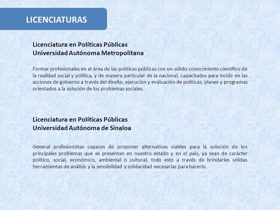 LICENCIATURAS Licenciatura en Políticas Públicas Universidad Autónoma Metropolitana Formar profesionales en el área de las políticas públicas con un s