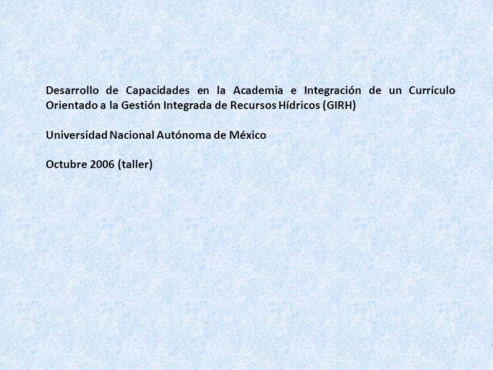 Desarrollo de Capacidades en la Academia e Integración de un Currículo Orientado a la Gestión Integrada de Recursos Hídricos (GIRH) Universidad Nacional Autónoma de México Octubre 2006 (taller)