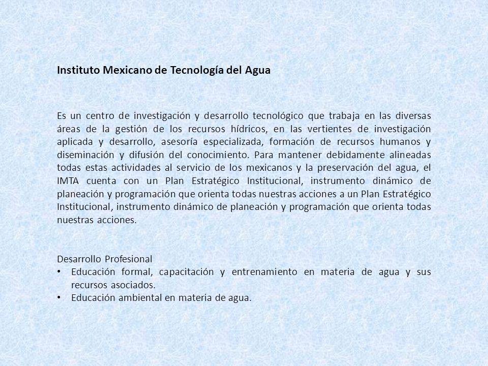 Instituto Mexicano de Tecnología del Agua Es un centro de investigación y desarrollo tecnológico que trabaja en las diversas áreas de la gestión de los recursos hídricos, en las vertientes de investigación aplicada y desarrollo, asesoría especializada, formación de recursos humanos y diseminación y difusión del conocimiento.