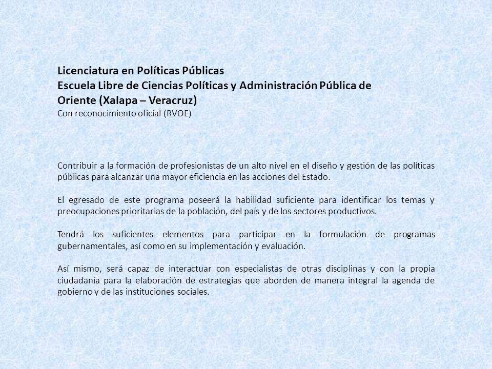 Licenciatura en Políticas Públicas Escuela Libre de Ciencias Políticas y Administración Pública de Oriente (Xalapa – Veracruz) Con reconocimiento oficial (RVOE) Contribuir a la formación de profesionistas de un alto nivel en el diseño y gestión de las políticas públicas para alcanzar una mayor eficiencia en las acciones del Estado.