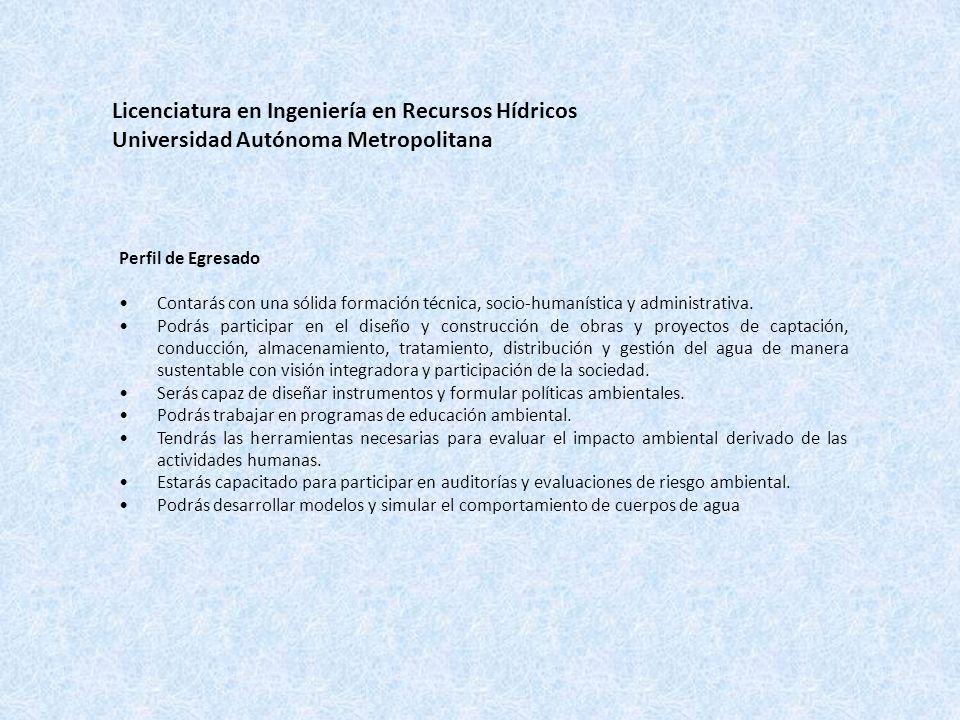 Licenciatura en Ingeniería en Recursos Hídricos Universidad Autónoma Metropolitana Perfil de Egresado Contarás con una sólida formación técnica, socio-humanística y administrativa.