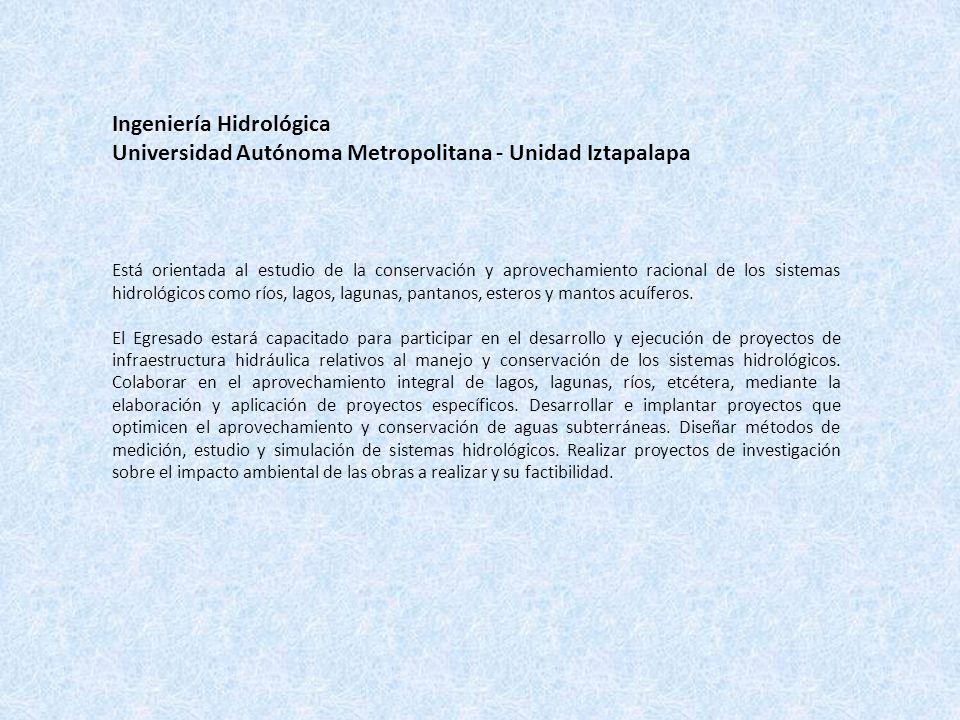Ingeniería Hidrológica Universidad Autónoma Metropolitana - Unidad Iztapalapa Está orientada al estudio de la conservación y aprovechamiento racional de los sistemas hidrológicos como ríos, lagos, lagunas, pantanos, esteros y mantos acuíferos.