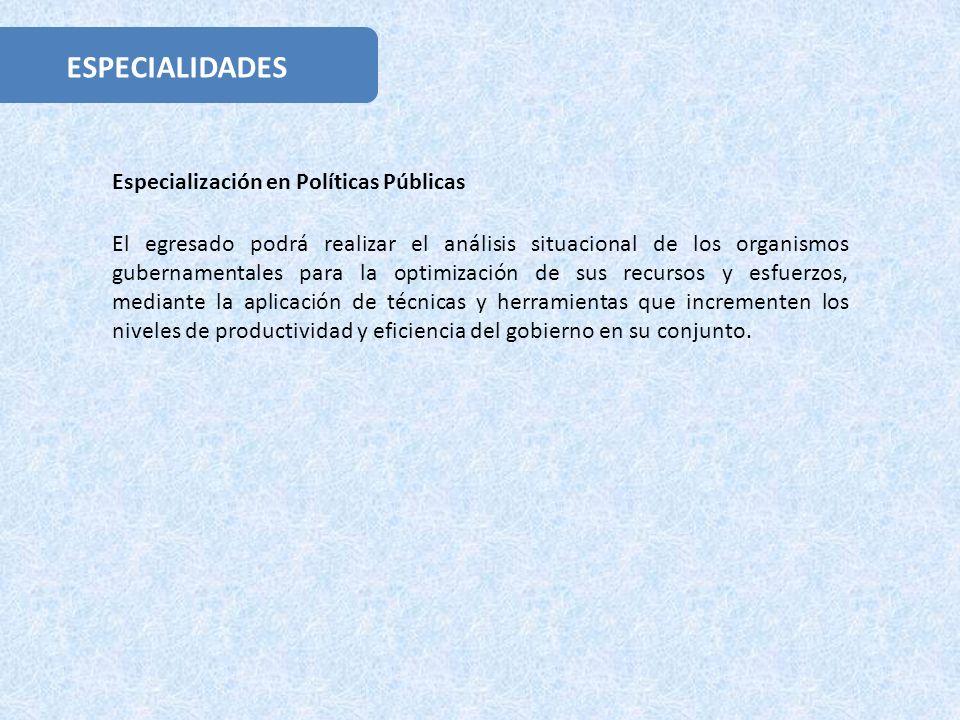 ESPECIALIDADES El egresado podrá realizar el análisis situacional de los organismos gubernamentales para la optimización de sus recursos y esfuerzos,