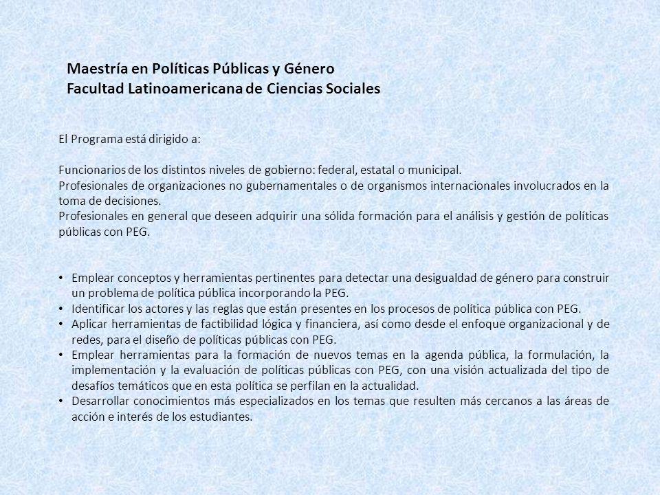 Maestría en Políticas Públicas y Género Facultad Latinoamericana de Ciencias Sociales El Programa está dirigido a: Funcionarios de los distintos niveles de gobierno: federal, estatal o municipal.