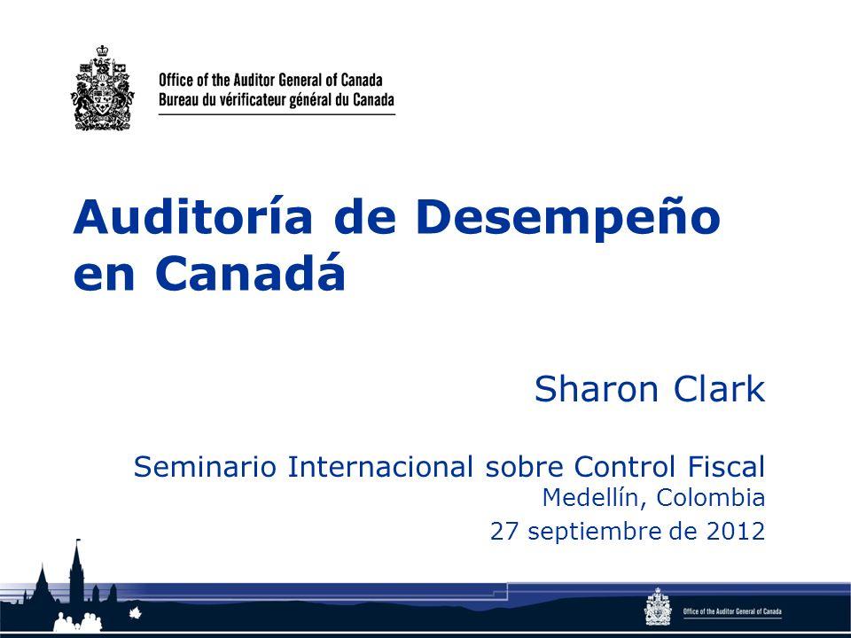 Auditoría de Desempeño en Canadá Sharon Clark Seminario Internacional sobre Control Fiscal Medellín, Colombia 27 septiembre de 2012