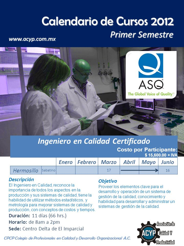 Ingeniero en Calidad Certificado Costo por Participante: $ 15,600.00 + IVA EneroFebreroMarzoAbrilMayoJunio Hermosillo Sabatino 17 16 Descripción El In