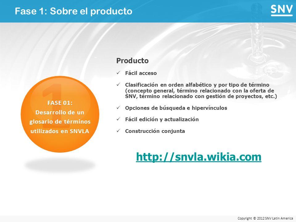 Copyright © 2012 SNV Latin America Fase 1: Sobre el producto 1 FASE 01: Desarrollo de un glosario de términos utilizados en SNVLA Producto Fácil acceso Clasificación en orden alfabético y por tipo de término (concepto general, término relacionado con la oferta de SNV, término relacionado con gestión de proyectos, etc.) Opciones de búsqueda e hipervínculos Fácil edición y actualización Construcción conjunta http://snvla.wikia.com