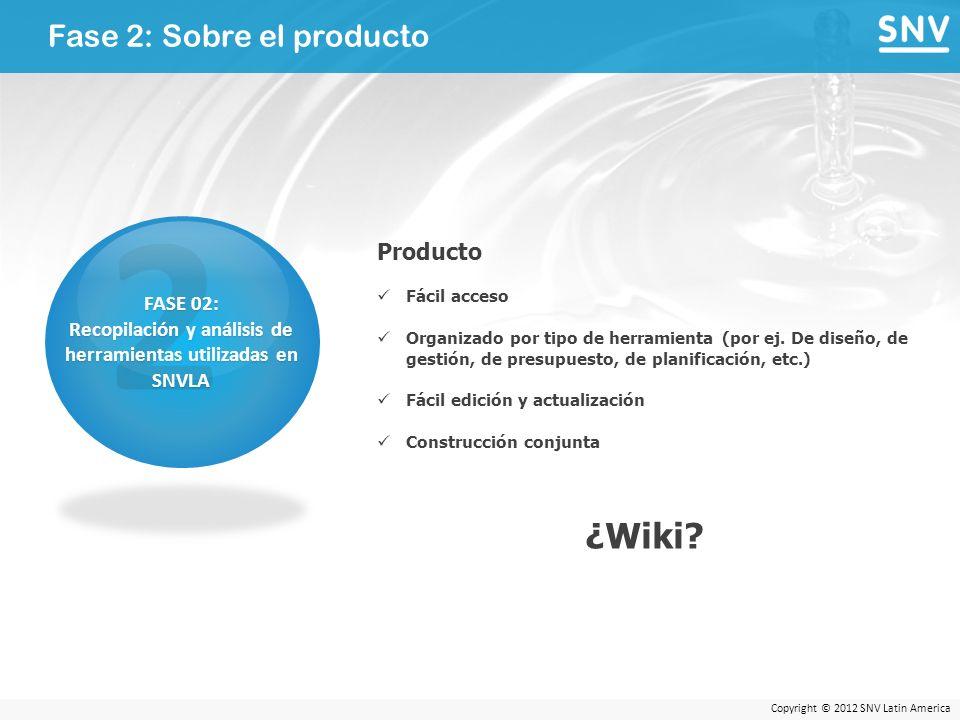 Copyright © 2012 SNV Latin America Fase 2: Sobre el producto 2 FASE 02: Recopilación y análisis de herramientas utilizadas en SNVLA Producto Fácil acceso Organizado por tipo de herramienta (por ej.