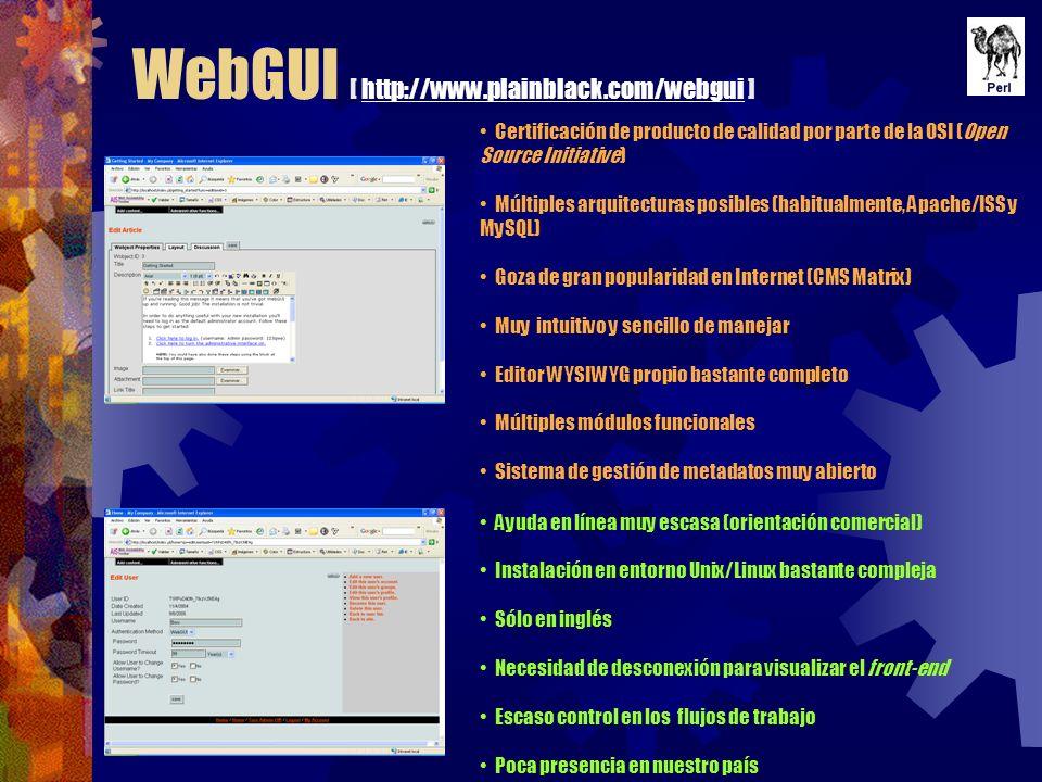 WebGUI [ http://www.plainblack.com/webgui ]http://www.plainblack.com/webgui Certificación de producto de calidad por parte de la OSI (Open Source Initiative) Múltiples arquitecturas posibles (habitualmente, Apache/ISS y MySQL) Goza de gran popularidad en Internet (CMS Matrix) Muy intuitivo y sencillo de manejar Editor WYSIWYG propio bastante completo Múltiples módulos funcionales Sistema de gestión de metadatos muy abierto Ayuda en línea muy escasa (orientación comercial) Instalación en entorno Unix/Linux bastante compleja Sólo en inglés Necesidad de desconexión para visualizar el front-end Escaso control en los flujos de trabajo Poca presencia en nuestro país