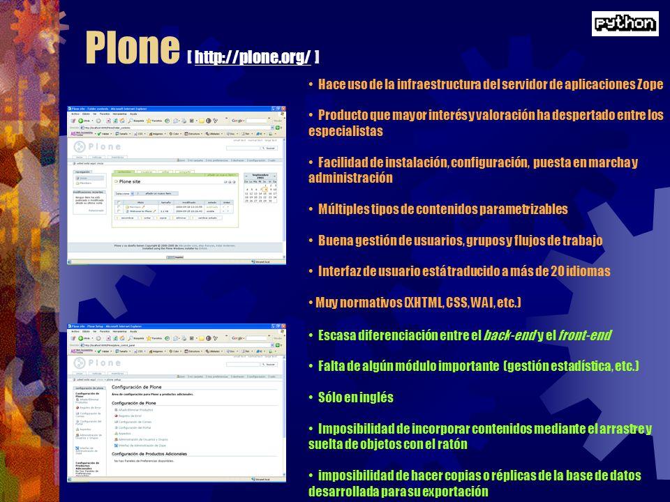 Plone [ http://plone.org/ ]http://plone.org/ Hace uso de la infraestructura del servidor de aplicaciones Zope Producto que mayor interés y valoración ha despertado entre los especialistas Facilidad de instalación, configuración, puesta en marcha y administración Múltiples tipos de contenidos parametrizables Buena gestión de usuarios, grupos y flujos de trabajo Interfaz de usuario está traducido a más de 20 idiomas Muy normativos (XHTML, CSS, WAI, etc.) Escasa diferenciación entre el back-end y el front-end Falta de algún módulo importante (gestión estadística, etc.) Sólo en inglés Imposibilidad de incorporar contenidos mediante el arrastre y suelta de objetos con el ratón imposibilidad de hacer copias o réplicas de la base de datos desarrollada para su exportación