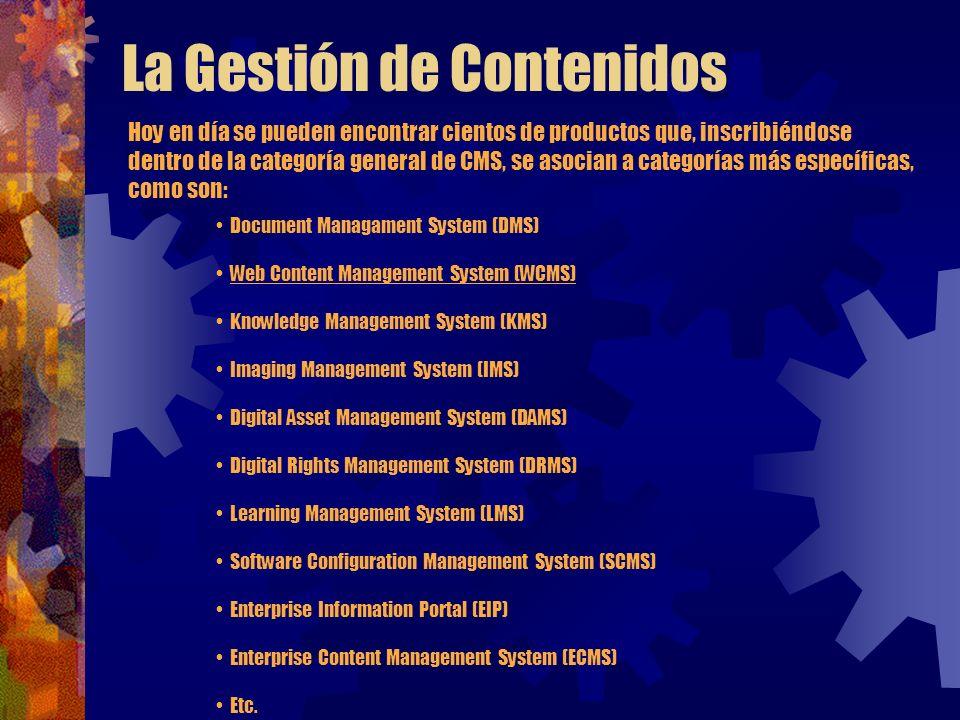 La Gestión de Contenidos Hoy en día se pueden encontrar cientos de productos que, inscribiéndose dentro de la categoría general de CMS, se asocian a categorías más específicas, como son: Document Managament System (DMS) Web Content Management System (WCMS) Knowledge Management System (KMS) Imaging Management System (IMS) Digital Asset Management System (DAMS) Digital Rights Management System (DRMS) Learning Management System (LMS) Software Configuration Management System (SCMS) Enterprise Information Portal (EIP) Enterprise Content Management System (ECMS) Etc.