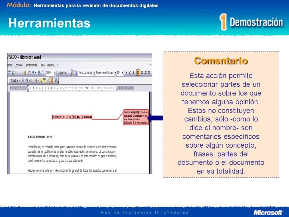Herramientas para la revisión de documentos digitales R e d d e P r o f e s o r e s I n n o v a d o r e s Herramientas Comentario Esta acción permite seleccionar partes de un documento sobre los que tenemos alguna opinión.