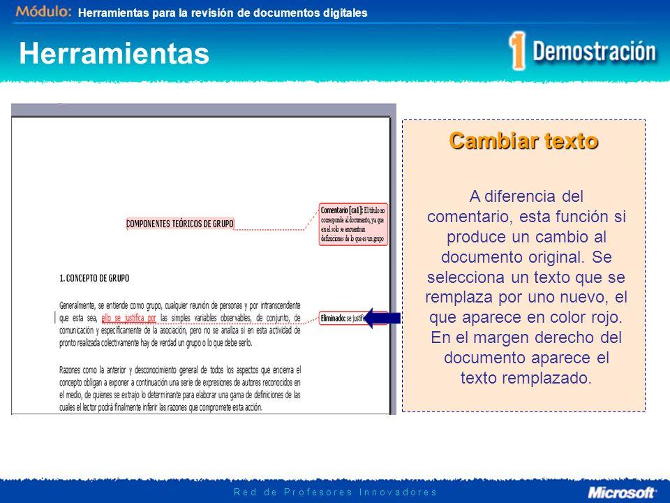 Herramientas para la revisión de documentos digitales R e d d e P r o f e s o r e s I n n o v a d o r e s Cambiar texto A diferencia del comentario, esta función si produce un cambio al documento original.