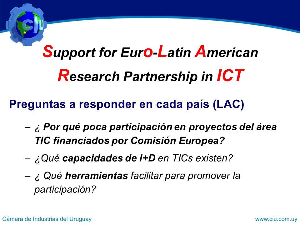 S upport for Eur o - L atin A merican R esearch Partnership in ICT Preguntas a responder en cada país (LAC) –¿ Por qué poca participación en proyectos del área TIC financiados por Comisión Europea.