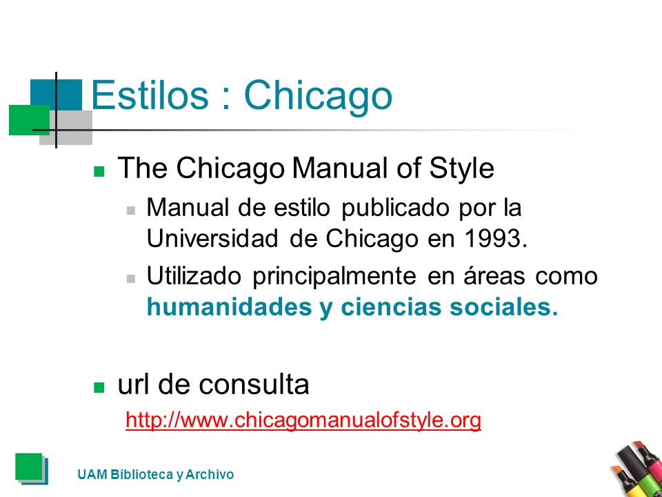 UAM Biblioteca y Archivo Estilos : Chicago The Chicago Manual of Style Manual de estilo publicado por la Universidad de Chicago en 1993. Utilizado pri