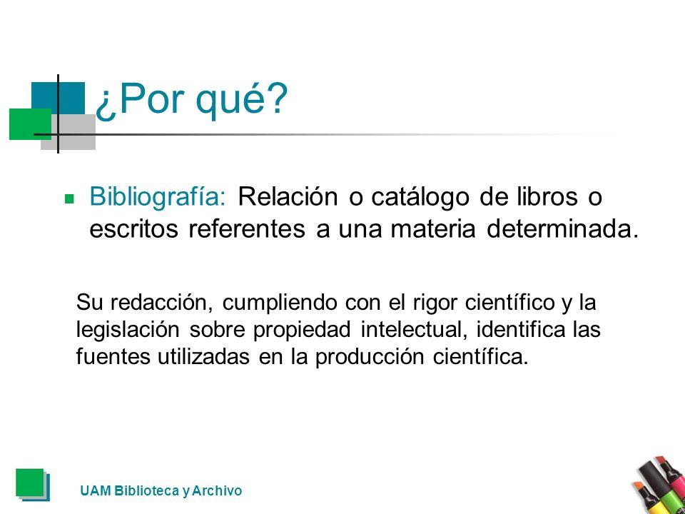 UAM Biblioteca y Archivo ¿Por qué? Bibliografía: Relación o catálogo de libros o escritos referentes a una materia determinada. Su redacción, cumplien