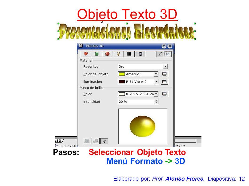 Pasos: Seleccionar Objeto Texto Menú Formato -> 3D Objeto Texto 3D Elaborado por: Prof. Alonso Flores. Diapositiva: 12