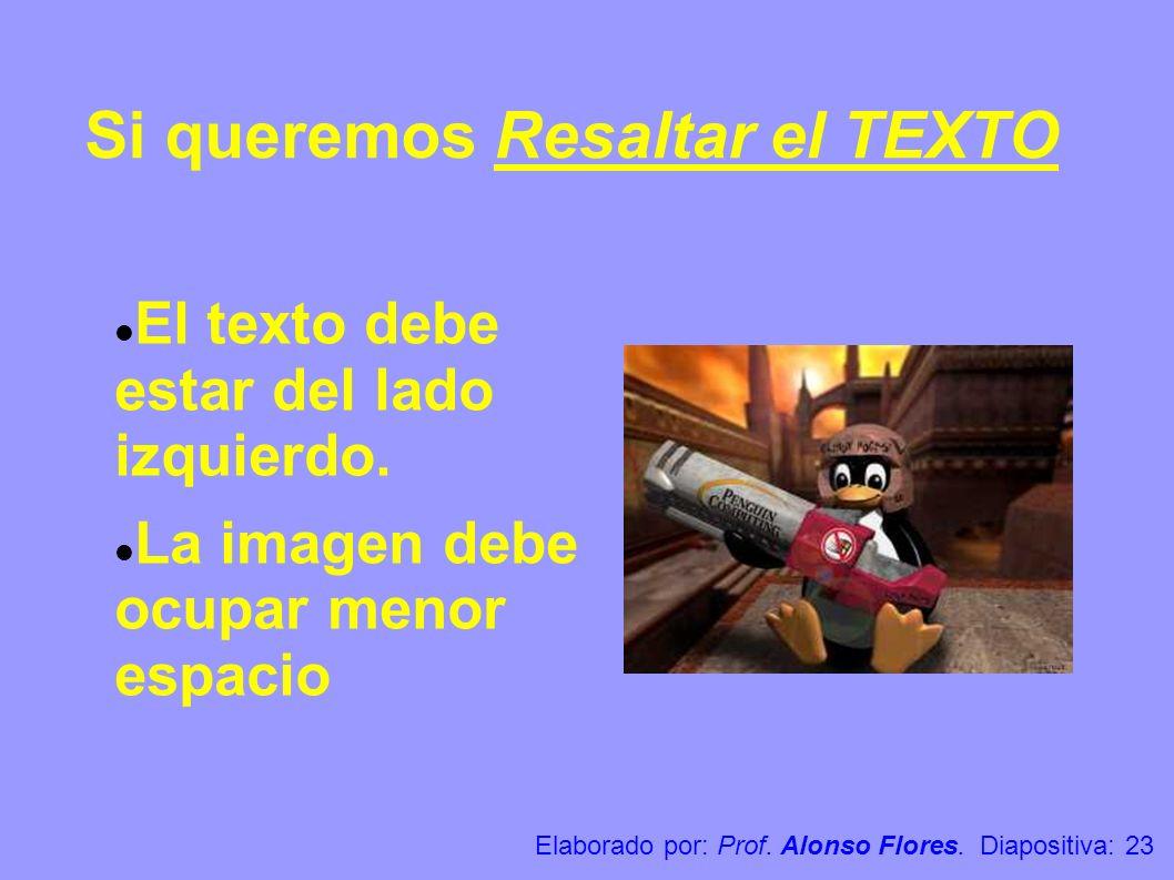 Si queremos Resaltar el TEXTO El texto debe estar del lado izquierdo. La imagen debe ocupar menor espacio Elaborado por: Prof. Alonso Flores. Diaposit