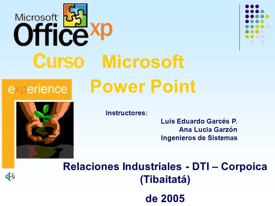 Microsoft Power Point Relaciones Industriales - DTI – Corpoica (Tibaitatá) de 2005 Instructores: Luis Eduardo Garcés P. Ana Lucia Garzón Ingenieros de