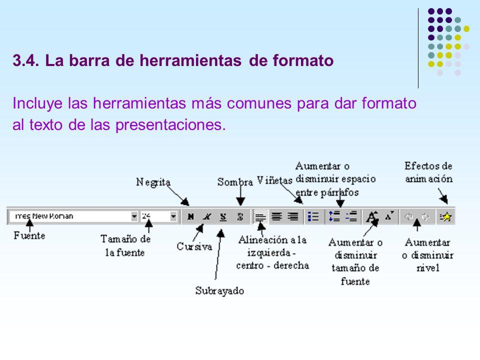 3.4. La barra de herramientas de formato Incluye las herramientas más comunes para dar formato al texto de las presentaciones.