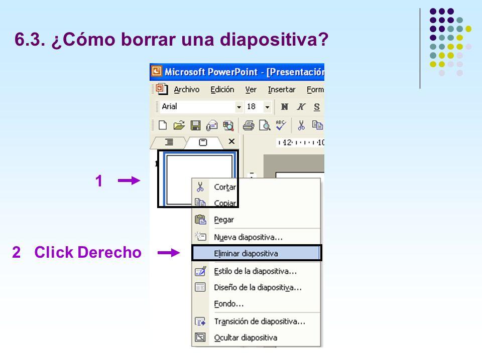 6.3. ¿Cómo borrar una diapositiva? 1 2 Click Derecho