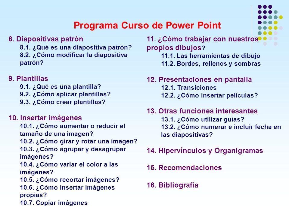 Programa Curso de Power Point 8. Diapositivas patrón 8.1. ¿Qué es una diapositiva patrón? 8.2. ¿Cómo modificar la diapositiva patrón? 9. Plantillas 9.