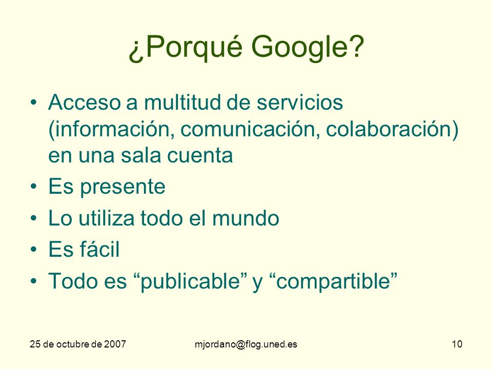 25 de octubre de 2007mjordano@flog.uned.es10 ¿Porqué Google? Acceso a multitud de servicios (información, comunicación, colaboración) en una sala cuen