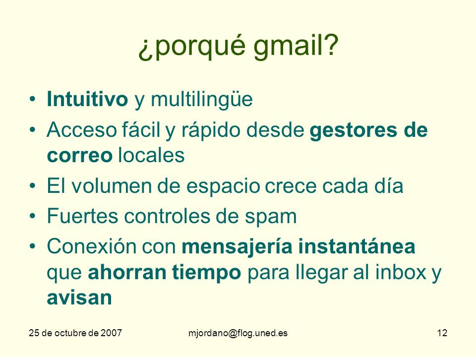 25 de octubre de 2007mjordano@flog.uned.es12 ¿porqué gmail? Intuitivo y multilingüe Acceso fácil y rápido desde gestores de correo locales El volumen