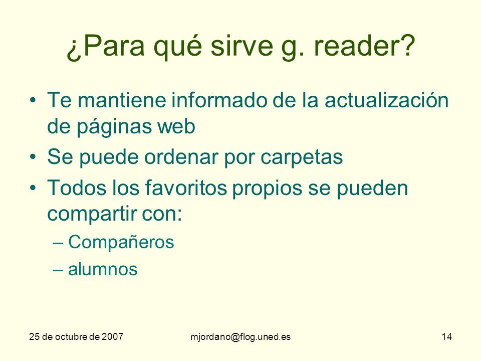 25 de octubre de 2007mjordano@flog.uned.es14 ¿Para qué sirve g. reader? Te mantiene informado de la actualización de páginas web Se puede ordenar por