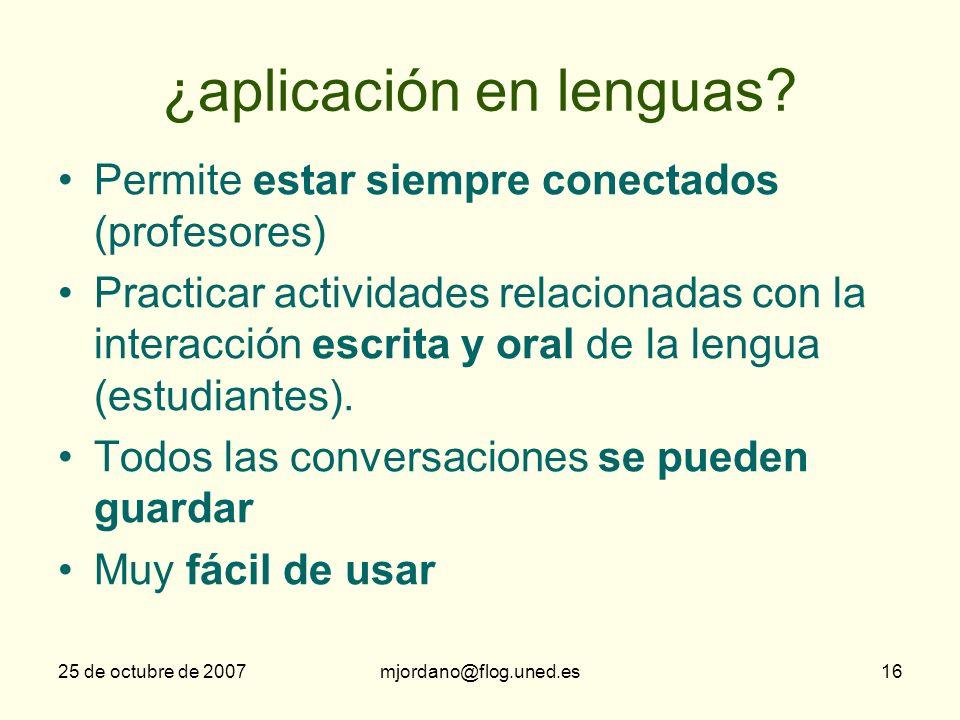 25 de octubre de 2007mjordano@flog.uned.es16 ¿aplicación en lenguas? Permite estar siempre conectados (profesores) Practicar actividades relacionadas