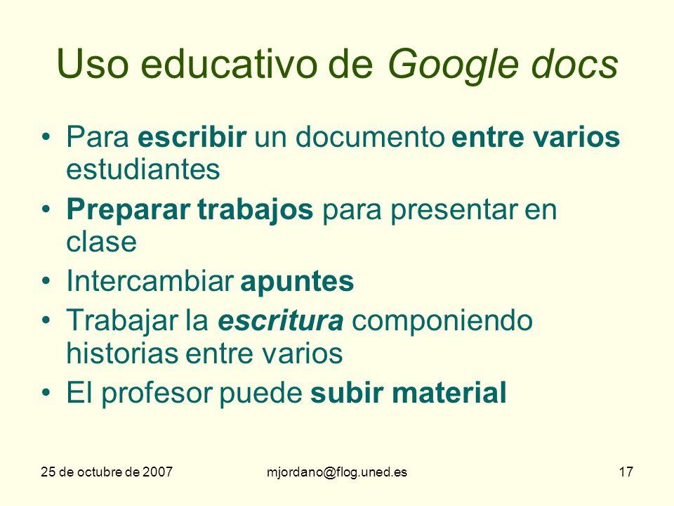 25 de octubre de 2007mjordano@flog.uned.es17 Uso educativo de Google docs Para escribir un documento entre varios estudiantes Preparar trabajos para p
