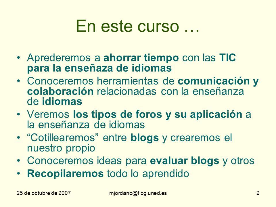 25 de octubre de 2007mjordano@flog.uned.es2 En este curso … Aprederemos a ahorrar tiempo con las TIC para la enseñaza de idiomas Conoceremos herramien