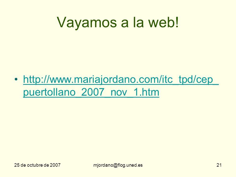 25 de octubre de 2007mjordano@flog.uned.es21 Vayamos a la web! http://www.mariajordano.com/itc_tpd/cep_ puertollano_2007_nov_1.htmhttp://www.mariajord