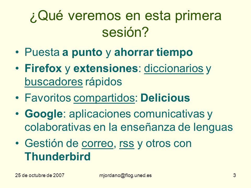 25 de octubre de 2007mjordano@flog.uned.es3 ¿Qué veremos en esta primera sesión? Puesta a punto y ahorrar tiempo Firefox y extensiones: diccionarios y