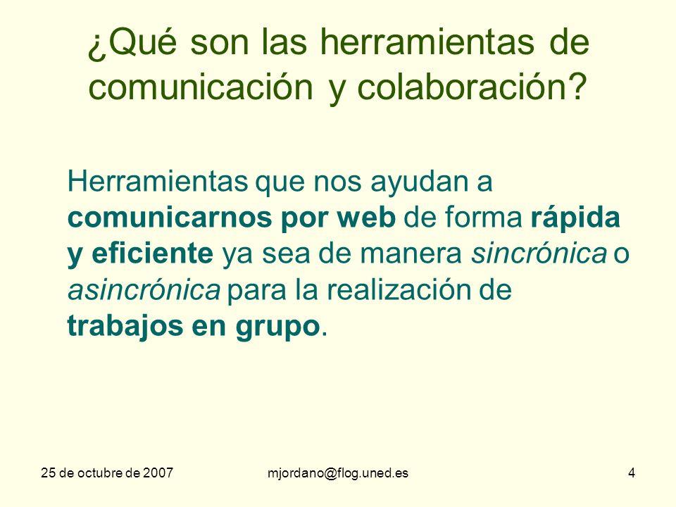 25 de octubre de 2007mjordano@flog.uned.es4 ¿Qué son las herramientas de comunicación y colaboración? Herramientas que nos ayudan a comunicarnos por w