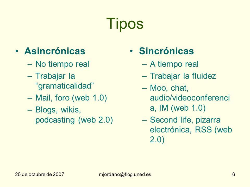25 de octubre de 2007mjordano@flog.uned.es6 Tipos Asincrónicas –No tiempo real –Trabajar la gramaticalidad –Mail, foro (web 1.0) –Blogs, wikis, podcas