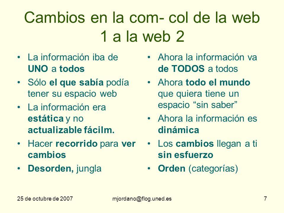 25 de octubre de 2007mjordano@flog.uned.es7 Cambios en la com- col de la web 1 a la web 2 La información iba de UNO a todos Sólo el que sabía podía te