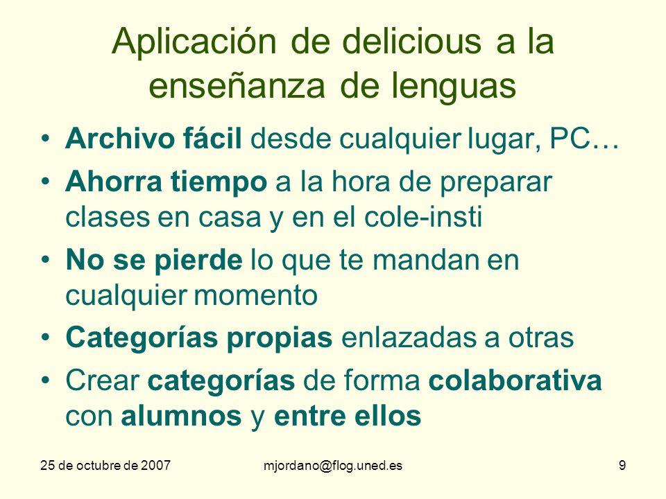 25 de octubre de 2007mjordano@flog.uned.es9 Aplicación de delicious a la enseñanza de lenguas Archivo fácil desde cualquier lugar, PC… Ahorra tiempo a