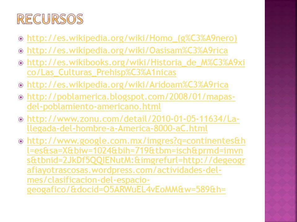 http://es.wikipedia.org/wiki/Homo_(g%C3%A9nero) http://es.wikipedia.org/wiki/Oasisam%C3%A9rica http://es.wikibooks.org/wiki/Historia_de_M%C3%A9xi co/L