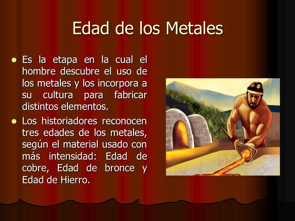 Edad de los Metales Es la etapa en la cual el hombre descubre el uso de los metales y los incorpora a su cultura para fabricar distintos elementos. Es