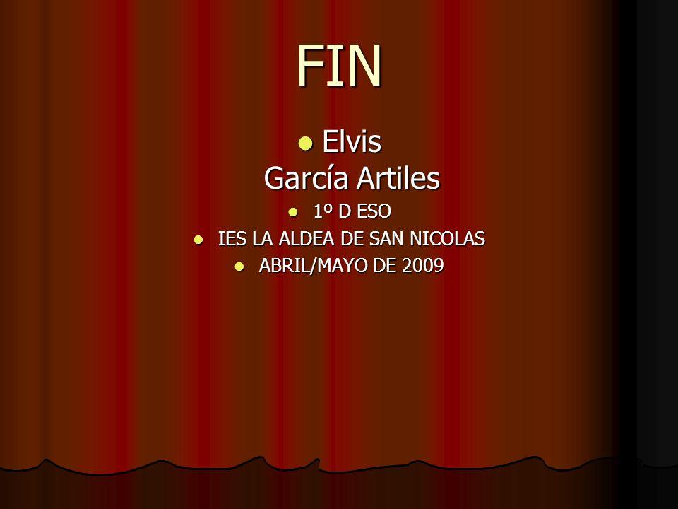 FIN Elvis García Artiles Elvis García Artiles 1º D ESO 1º D ESO IES LA ALDEA DE SAN NICOLAS IES LA ALDEA DE SAN NICOLAS ABRIL/MAYO DE 2009 ABRIL/MAYO