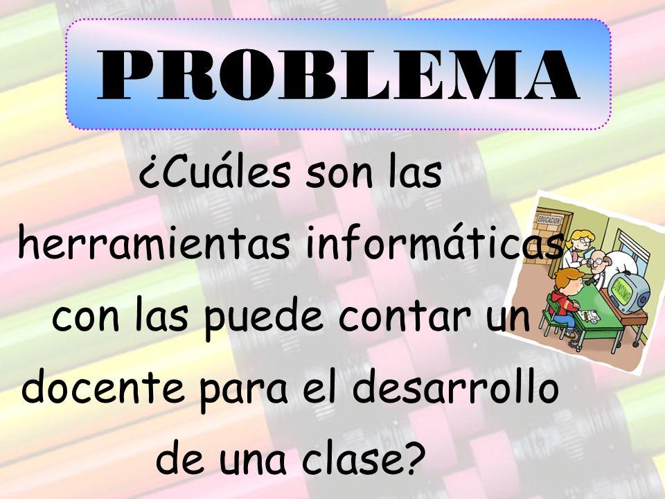 ¿Cuáles son las herramientas informáticas con las puede contar un docente para el desarrollo de una clase? PROBLEMA