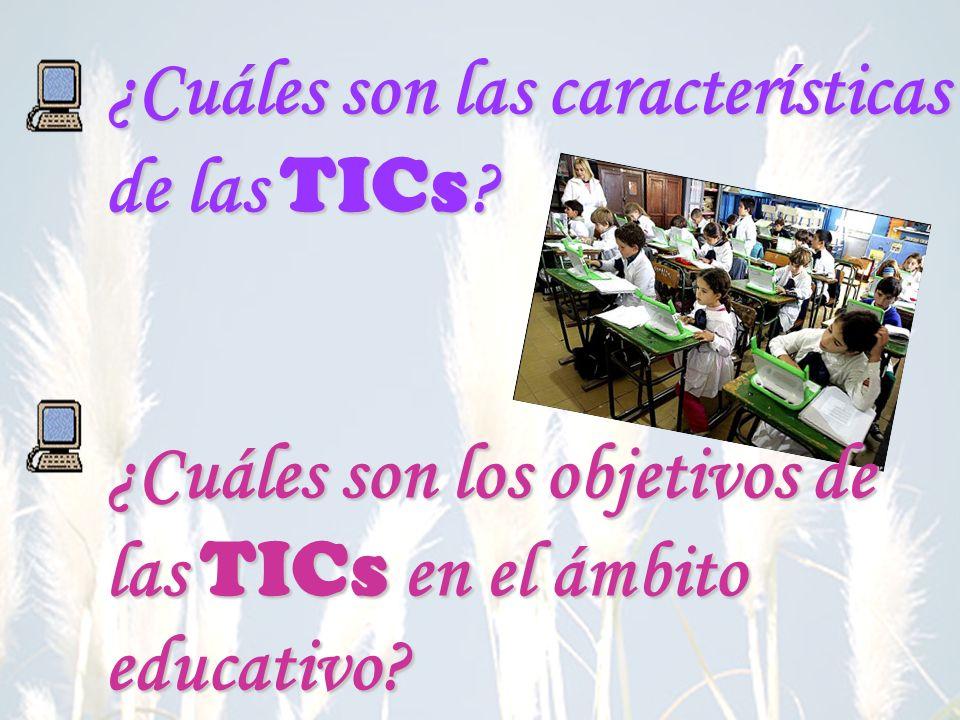 ¿Cuáles son las características de las TICs ? ¿Cuáles son los objetivos de las TICs en el ámbito educativo?
