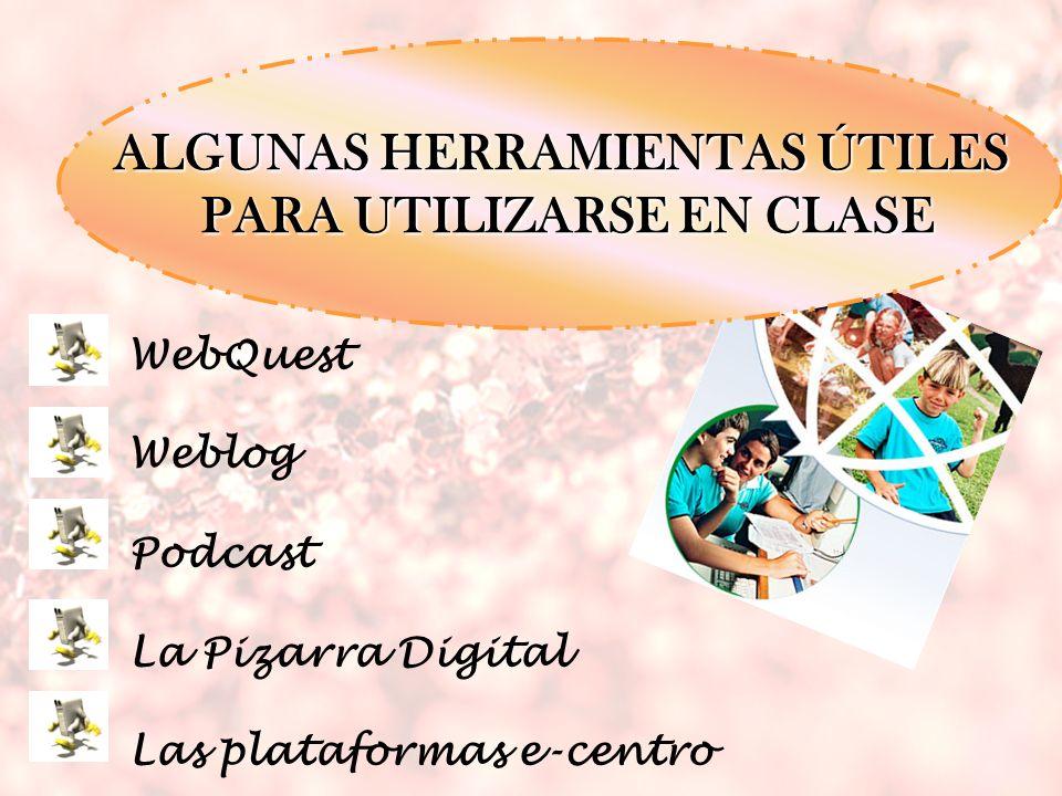 WebQuest Weblog Podcast La Pizarra Digital Las plataformas e-centro ALGUNAS HERRAMIENTAS ÚTILES PARA UTILIZARSE EN CLASE PARA UTILIZARSE EN CLASE