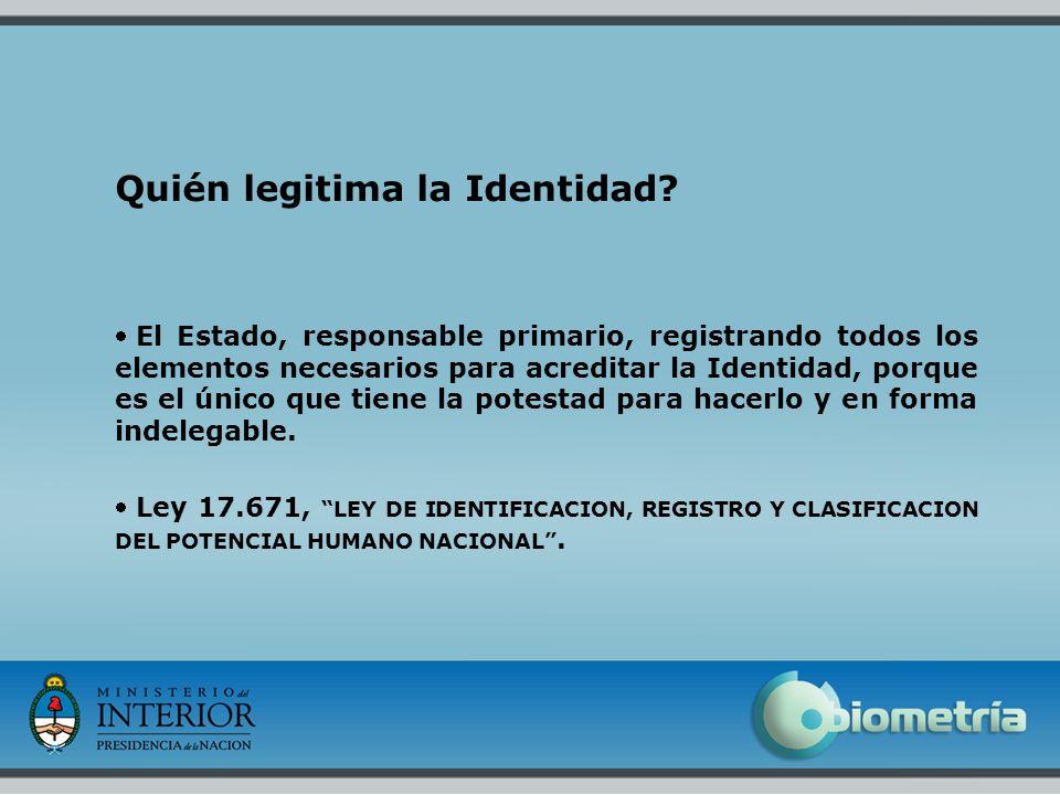 4 Quién legitima la Identidad? El Estado, responsable primario, registrando todos los elementos necesarios para acreditar la Identidad, porque es el ú