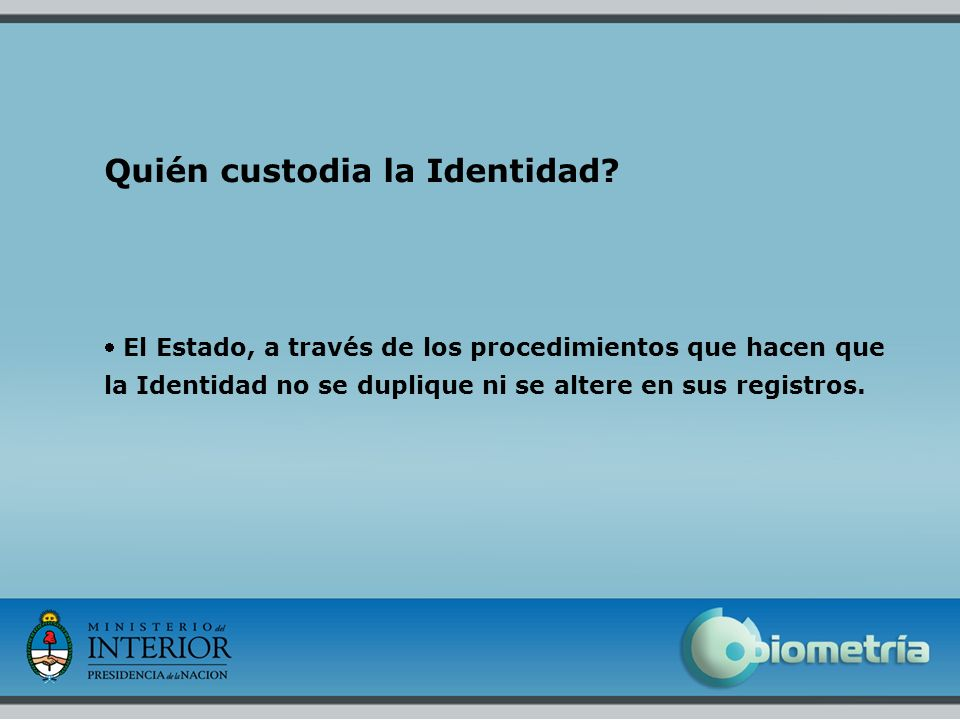 5 Quién custodia la Identidad? El Estado, a través de los procedimientos que hacen que la Identidad no se duplique ni se altere en sus registros.