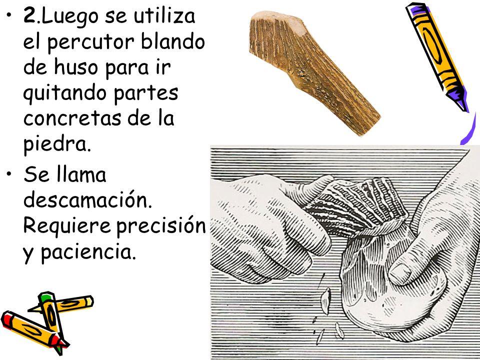 2.Luego se utiliza el percutor blando de huso para ir quitando partes concretas de la piedra. Se llama descamación. Requiere precisión y paciencia.