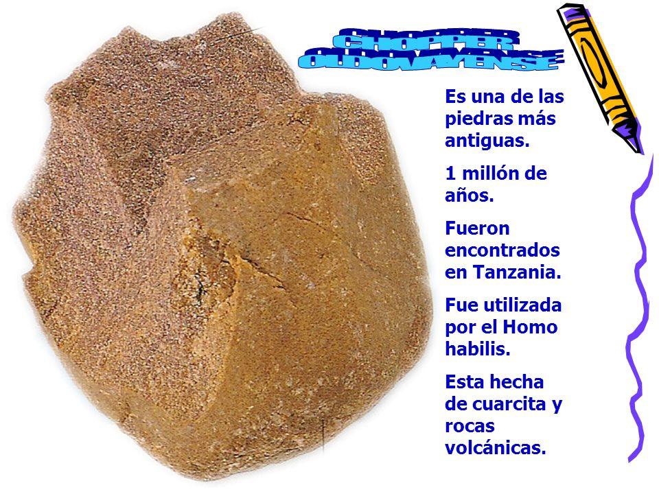 Es una de las piedras más antiguas. 1 millón de años. Fueron encontrados en Tanzania. Fue utilizada por el Homo habilis. Esta hecha de cuarcita y roca