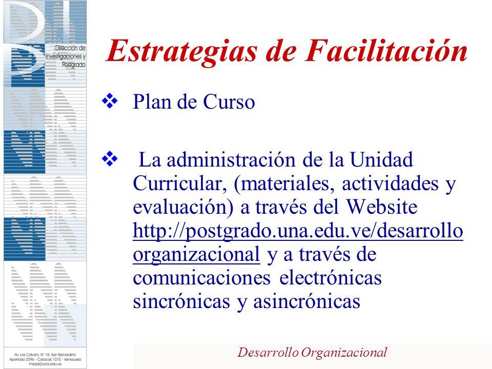 Desarrollo Organizacional Estrategias de Facilitación Plan de Curso La administración de la Unidad Curricular, (materiales, actividades y evaluación) a través del Website http://postgrado.una.edu.ve/desarrollo organizacional y a través de comunicaciones electrónicas sincrónicas y asincrónicas