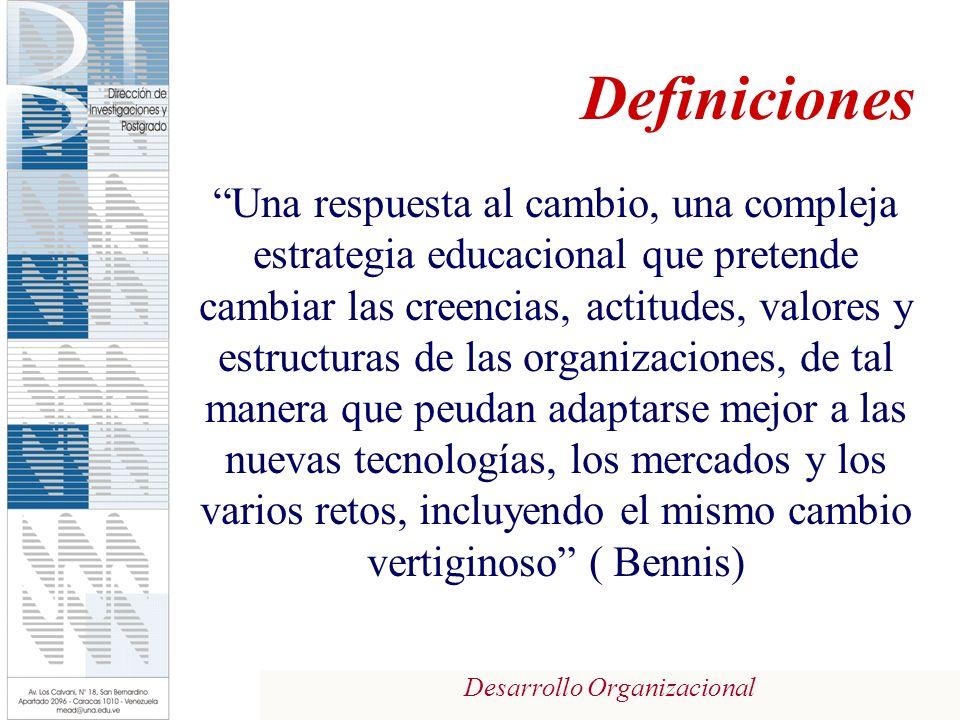Desarrollo Organizacional Definiciones Una respuesta al cambio, una compleja estrategia educacional que pretende cambiar las creencias, actitudes, valores y estructuras de las organizaciones, de tal manera que peudan adaptarse mejor a las nuevas tecnologías, los mercados y los varios retos, incluyendo el mismo cambio vertiginoso ( Bennis)